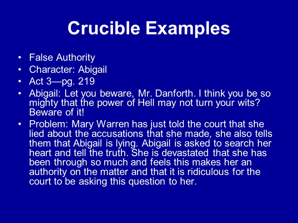 Crucible Examples False Authority Character: Abigail Act 3—pg. 219 Abigail: Let you beware, Mr. Danforth. I think you be so mighty that the power of H