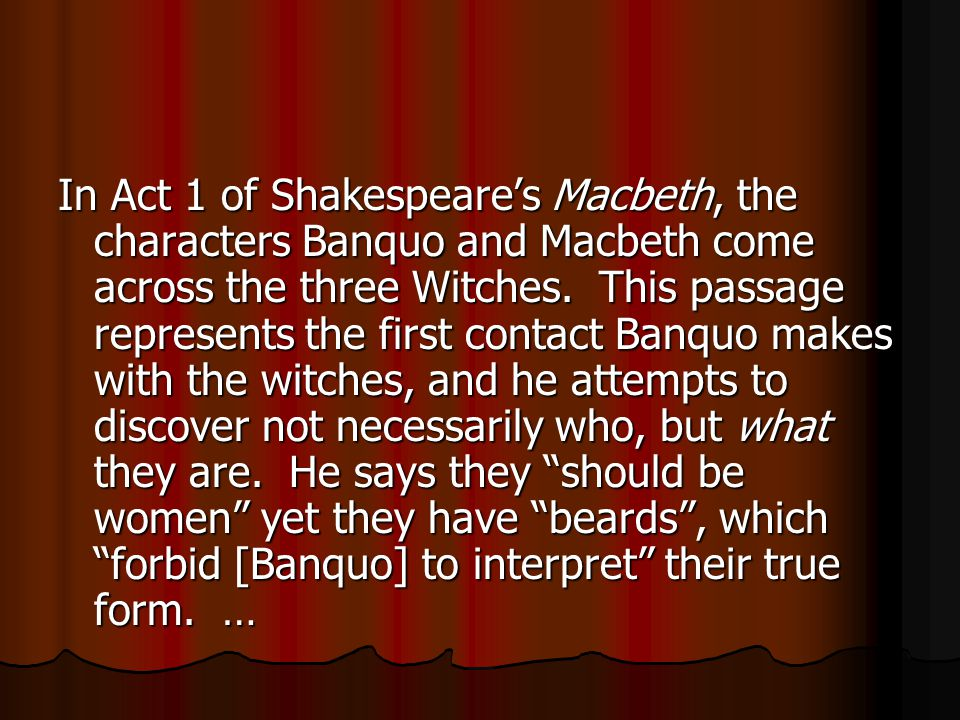 In Act 1 of Shakespeare's Macbeth, the characters Banquo and Macbeth come across the three Witches.