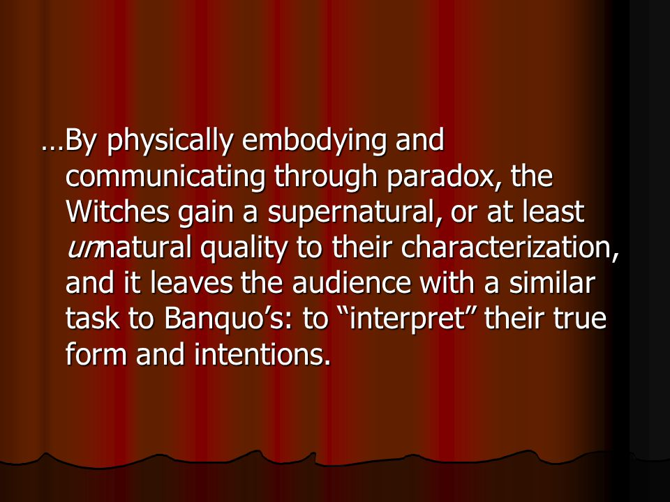 …By physically embodying and communicating through paradox, the Witches gain a supernatural, or at least unnatural quality to their characterization, and it leaves the audience with a similar task to Banquo's: to interpret their true form and intentions.
