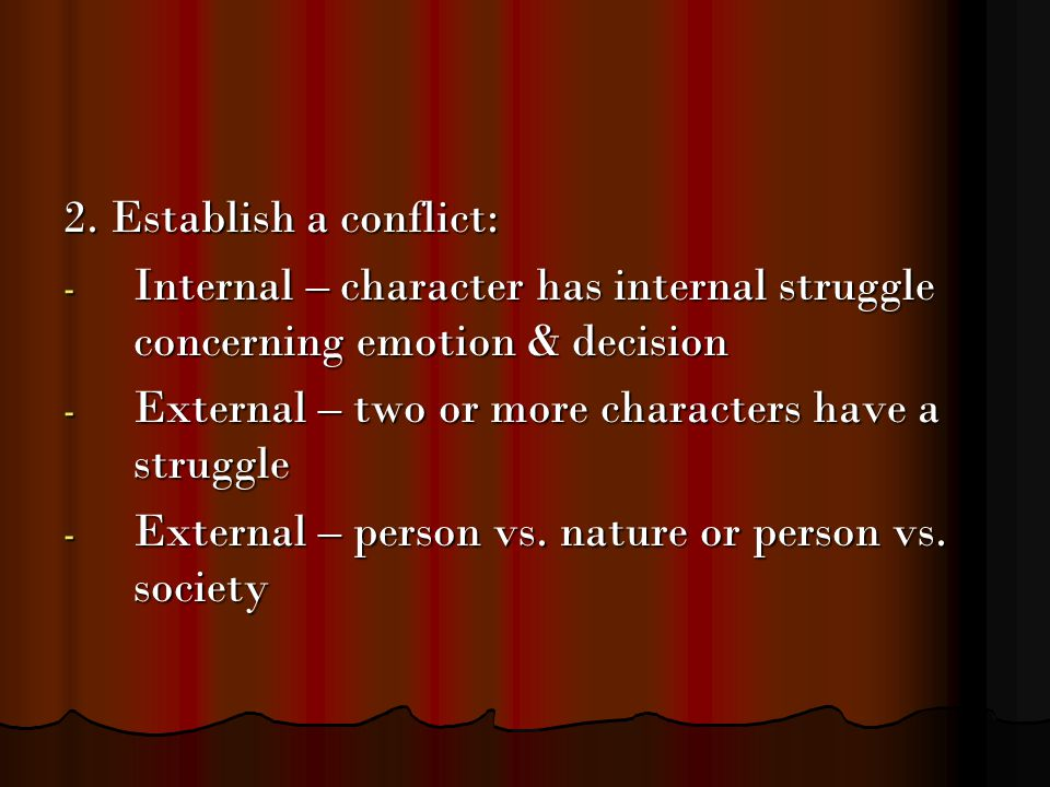 2. Establish a conflict: - Internal – character has internal struggle concerning emotion & decision - External – two or more characters have a struggl