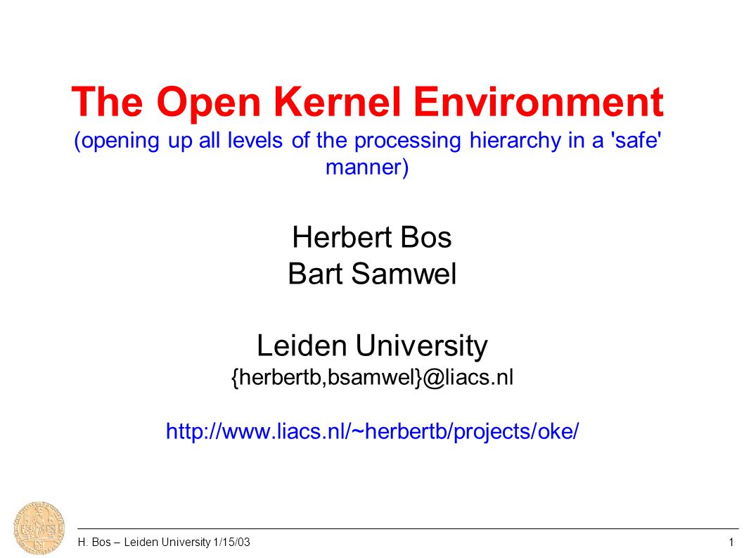 The Open Kernel Environment (opening up all levels of the processing hierarchy in a safe manner) Herbert Bos Bart Samwel Leiden University {herbertb,bsamwel}@liacs.nl http://www.liacs.nl/~herbertb/projects/oke/ H.