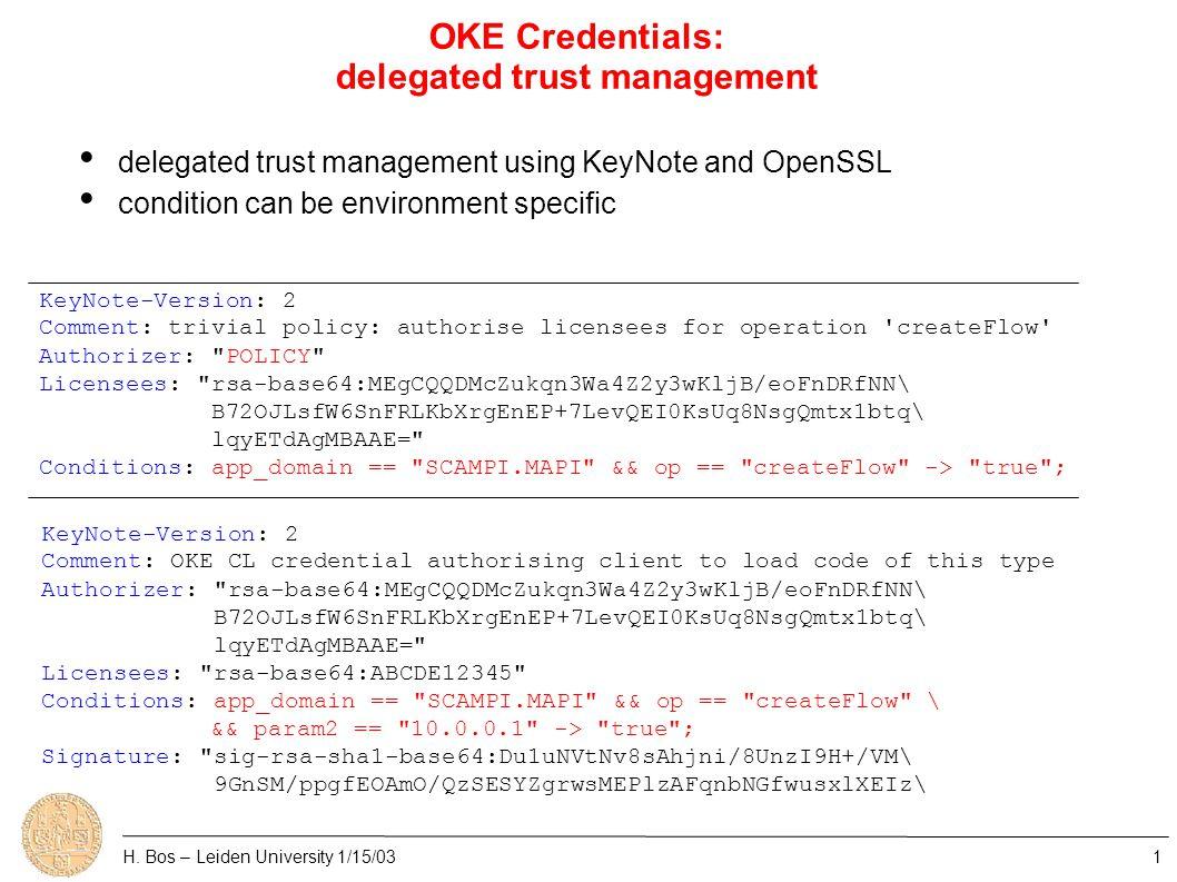 OKE Credentials: delegated trust management KeyNote-Version: 2 Comment: trivial policy: authorise licensees for operation createFlow Authorizer: POLICY Licensees: rsa-base64:MEgCQQDMcZukqn3Wa4Z2y3wKljB/eoFnDRfNN\ B72OJLsfW6SnFRLKbXrgEnEP+7LevQEI0KsUq8NsgQmtx1btq\ lqyETdAgMBAAE= Conditions: app_domain == SCAMPI.MAPI && op == createFlow -> true ; KeyNote-Version: 2 Comment: OKE CL credential authorising client to load code of this type Authorizer: rsa-base64:MEgCQQDMcZukqn3Wa4Z2y3wKljB/eoFnDRfNN\ B72OJLsfW6SnFRLKbXrgEnEP+7LevQEI0KsUq8NsgQmtx1btq\ lqyETdAgMBAAE= Licensees: rsa-base64:ABCDE12345 Conditions: app_domain == SCAMPI.MAPI && op == createFlow \ && param2 == 10.0.0.1 -> true ; Signature: sig-rsa-sha1-base64:Du1uNVtNv8sAhjni/8UnzI9H+/VM\ 9GnSM/ppgfEOAmO/QzSESYZgrwsMEPlzAFqnbNGfwusxlXEIz\ delegated trust management using KeyNote and OpenSSL condition can be environment specific H.