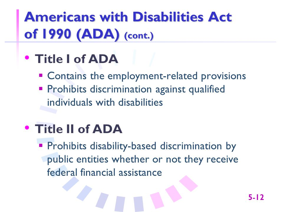 5-12 Americans with Disabilities Act of 1990 (ADA) (cont.) Title I of ADA  Contains the employment-related provisions  Prohibits discrimination agai
