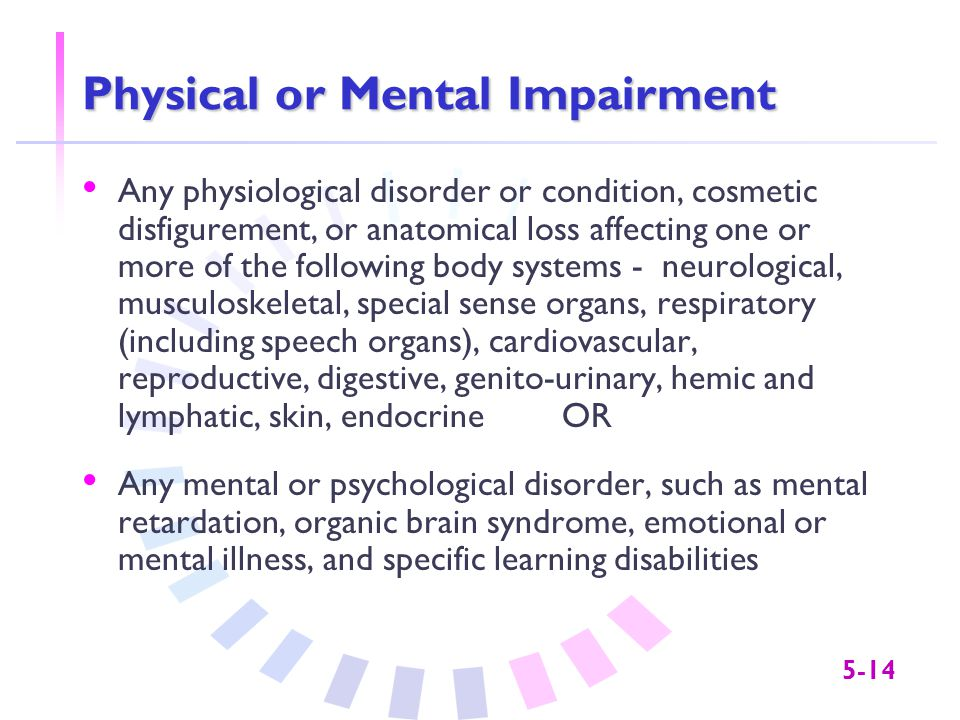 5-14 Physical or Mental Impairment Any physiological disorder or condition, cosmetic disfigurement, or anatomical loss affecting one or more of the fo