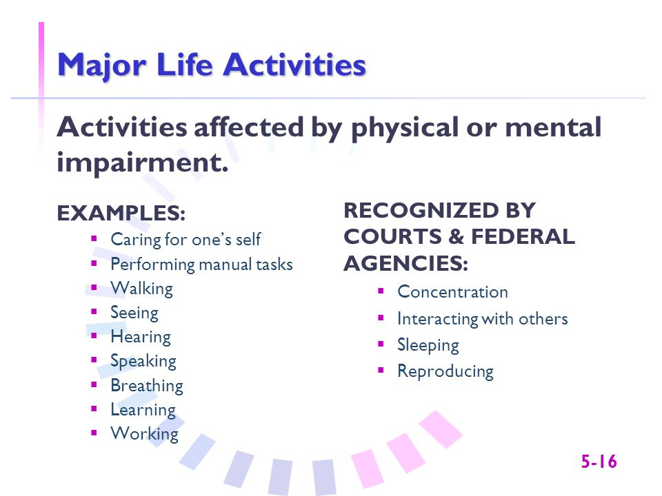 5-16 Major Life Activities EXAMPLES:  Caring for one's self  Performing manual tasks  Walking  Seeing  Hearing  Speaking  Breathing  Learning  Working RECOGNIZED BY COURTS & FEDERAL AGENCIES:  Concentration  Interacting with others  Sleeping  Reproducing Activities affected by physical or mental impairment.
