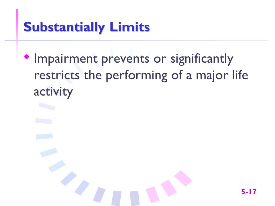 5-17 Substantially Limits Impairment prevents or significantly restricts the performing of a major life activity