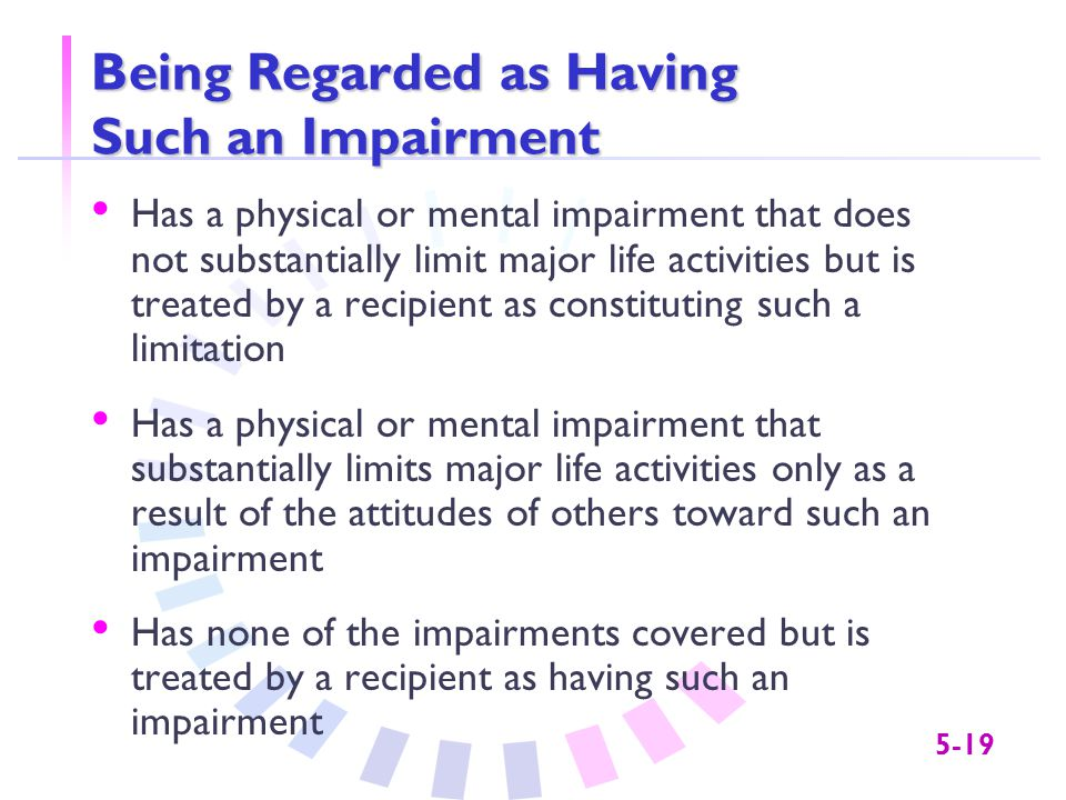 5-19 Being Regarded as Having Such an Impairment Has a physical or mental impairment that does not substantially limit major life activities but is tr