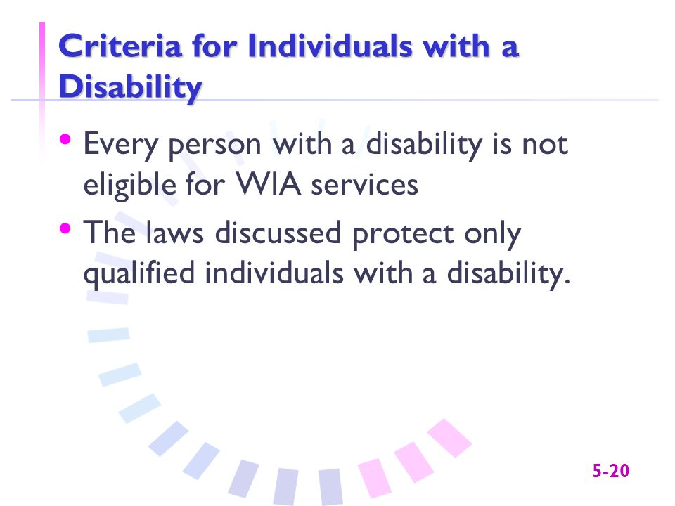 5-20 Criteria for Individuals with a Disability Every person with a disability is not eligible for WIA services The laws discussed protect only qualified individuals with a disability.