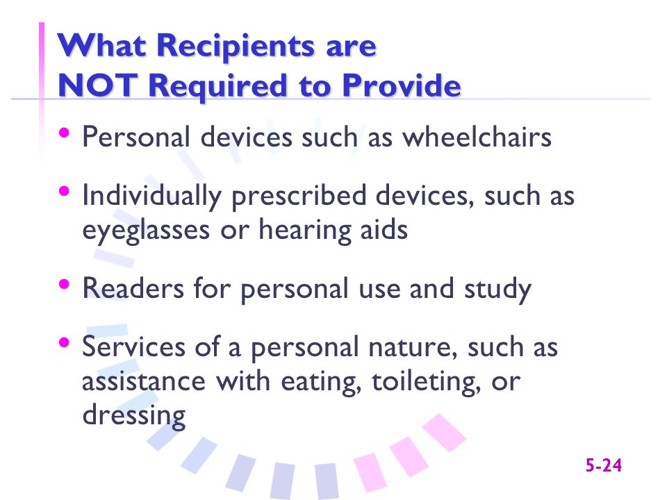 5-24 What Recipients are NOT Required to Provide Personal devices such as wheelchairs Individually prescribed devices, such as eyeglasses or hearing aids Readers for personal use and study Services of a personal nature, such as assistance with eating, toileting, or dressing