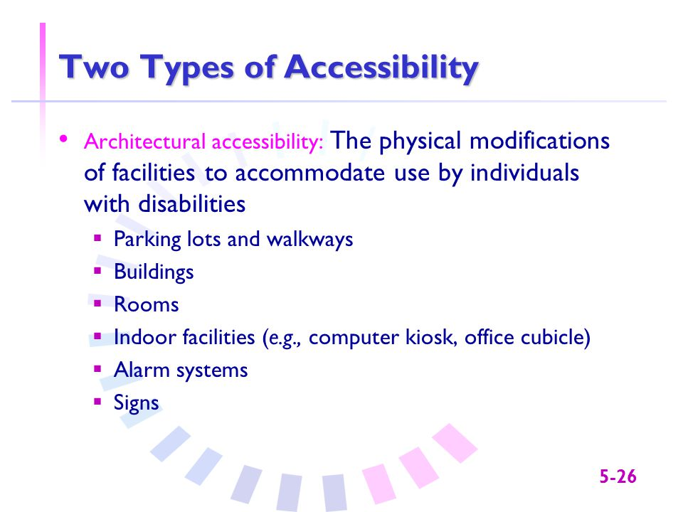 5-26 Two Types of Accessibility Architectural accessibility: The physical modifications of facilities to accommodate use by individuals with disabilit