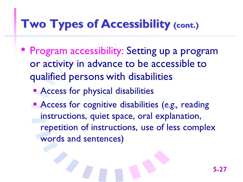 5-27 Two Types of Accessibility (cont.) Program accessibility: Setting up a program or activity in advance to be accessible to qualified persons with disabilities  Access for physical disabilities  Access for cognitive disabilities (e.g., reading instructions, quiet space, oral explanation, repetition of instructions, use of less complex words and sentences)