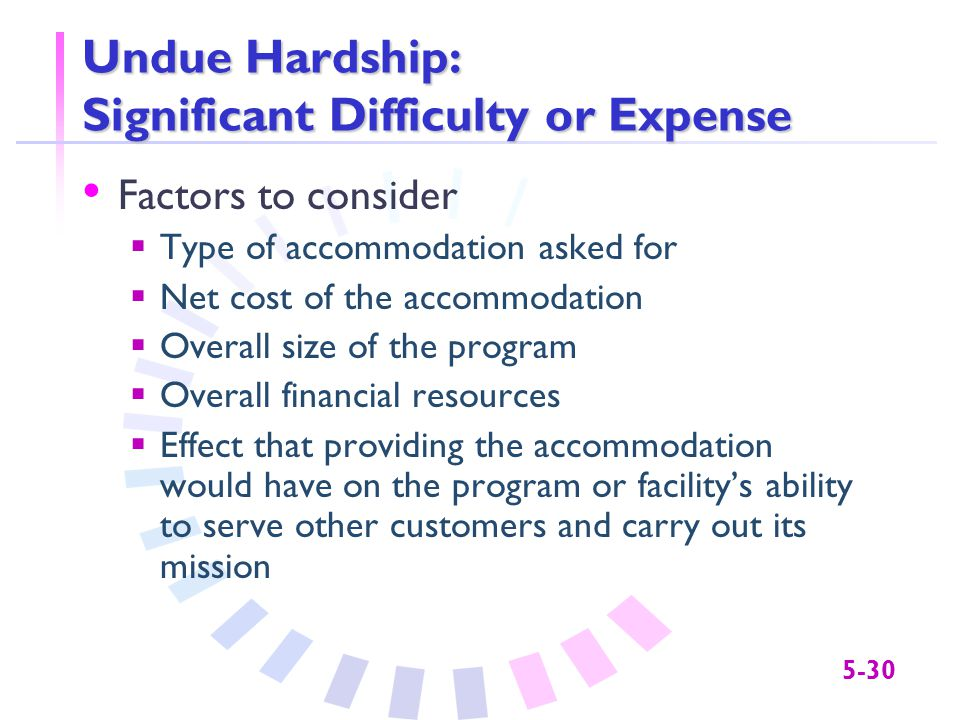 5-30 Undue Hardship: Significant Difficulty or Expense Factors to consider  Type of accommodation asked for  Net cost of the accommodation  Overall size of the program  Overall financial resources  Effect that providing the accommodation would have on the program or facility's ability to serve other customers and carry out its mission
