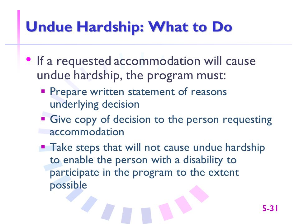 5-31 Undue Hardship: What to Do If a requested accommodation will cause undue hardship, the program must:  Prepare written statement of reasons under