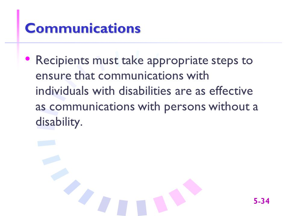 5-34 Communications Recipients must take appropriate steps to ensure that communications with individuals with disabilities are as effective as commun
