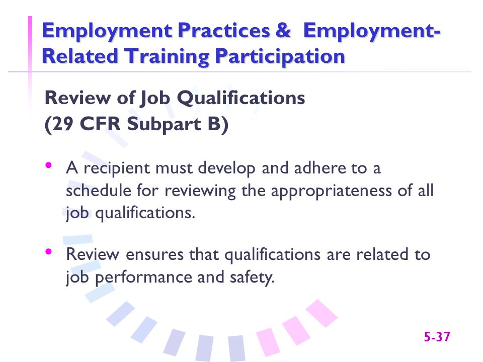 5-37 Employment Practices & Employment- Related Training Participation Review of Job Qualifications (29 CFR Subpart B) A recipient must develop and adhere to a schedule for reviewing the appropriateness of all job qualifications.