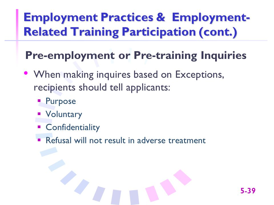 5-39 Employment Practices & Employment- Related Training Participation (cont.) When making inquires based on Exceptions, recipients should tell applic
