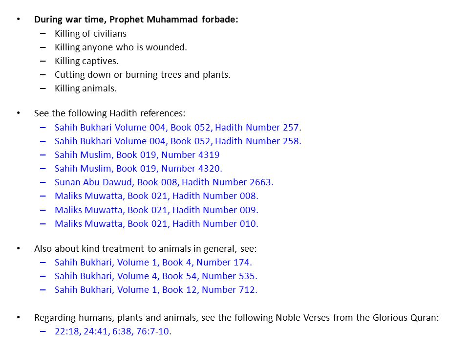 During war time, Prophet Muhammad forbade: – Killing of civilians – Killing anyone who is wounded.