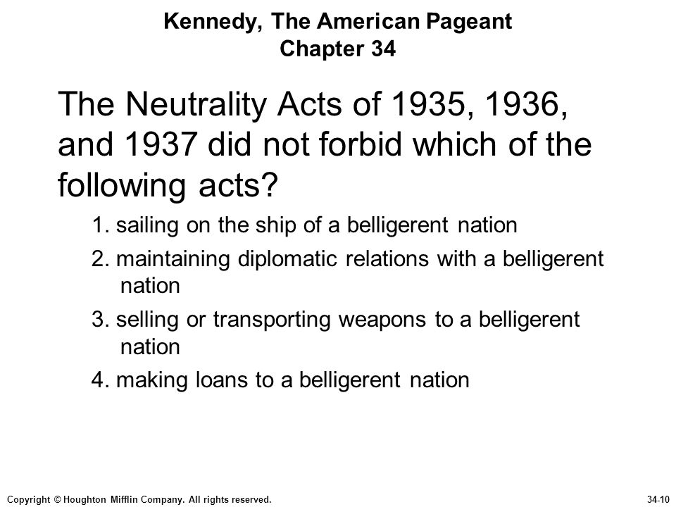 Copyright © Houghton Mifflin Company. All rights reserved.34-10 Kennedy, The American Pageant Chapter 34 The Neutrality Acts of 1935, 1936, and 1937 d