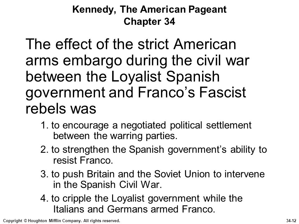 Copyright © Houghton Mifflin Company. All rights reserved.34-12 Kennedy, The American Pageant Chapter 34 The effect of the strict American arms embarg