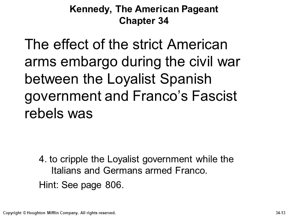 Copyright © Houghton Mifflin Company. All rights reserved.34-13 Kennedy, The American Pageant Chapter 34 The effect of the strict American arms embarg