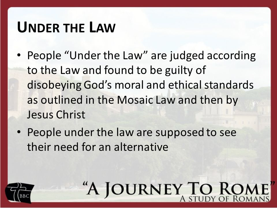 U NDER THE L AW People Under the Law are judged according to the Law and found to be guilty of disobeying God's moral and ethical standards as outlined in the Mosaic Law and then by Jesus Christ People under the law are supposed to see their need for an alternative