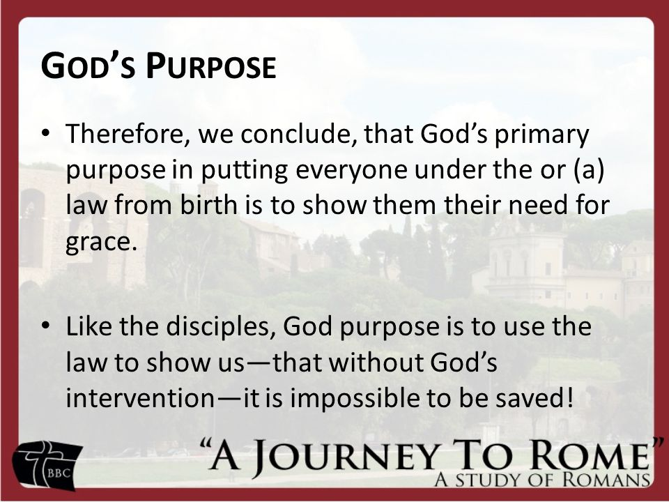 G OD ' S P URPOSE Therefore, we conclude, that God's primary purpose in putting everyone under the or (a) law from birth is to show them their need for grace.