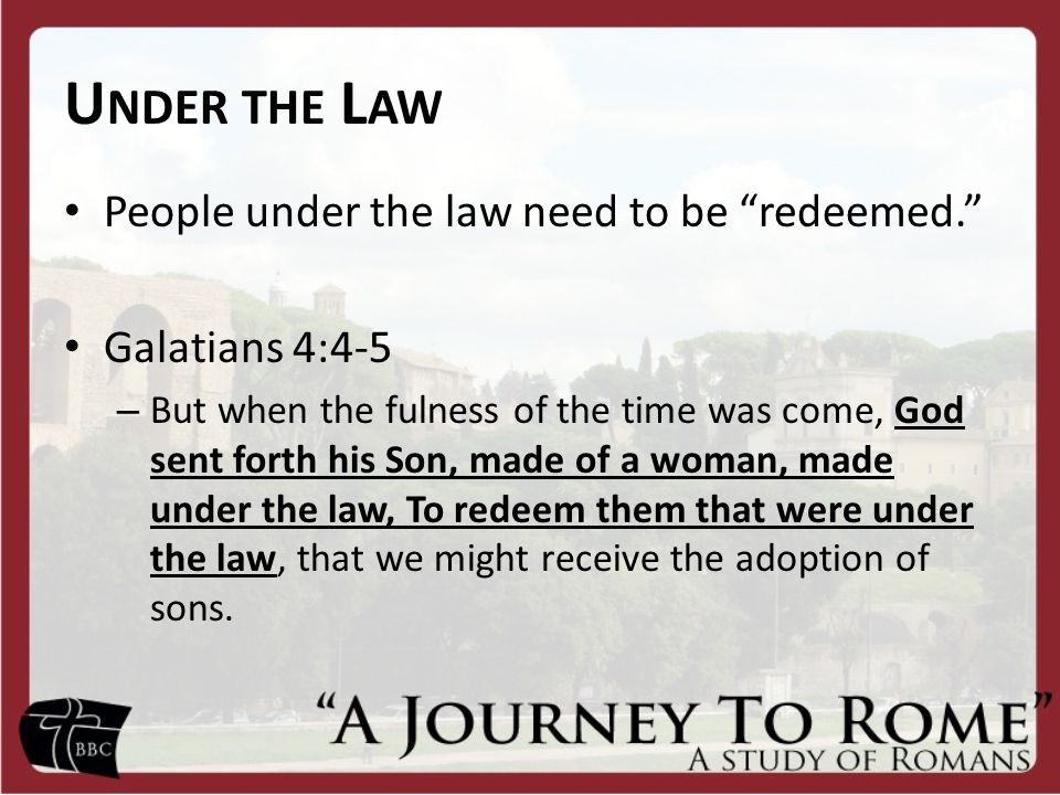 U NDER THE L AW People under the law need to be redeemed. Galatians 4:4-5 – But when the fulness of the time was come, God sent forth his Son, made of a woman, made under the law, To redeem them that were under the law, that we might receive the adoption of sons.
