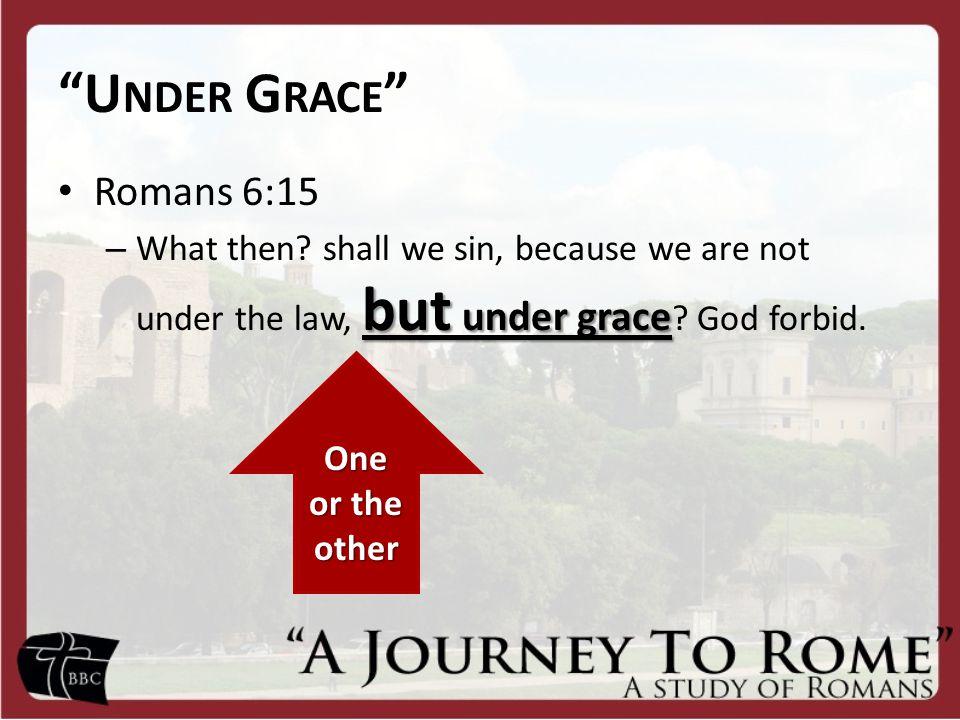 U NDER G RACE Romans 6:15 but under grace – What then.