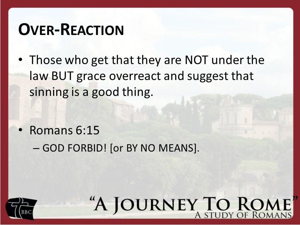 O VER -R EACTION Those who get that they are NOT under the law BUT grace overreact and suggest that sinning is a good thing.