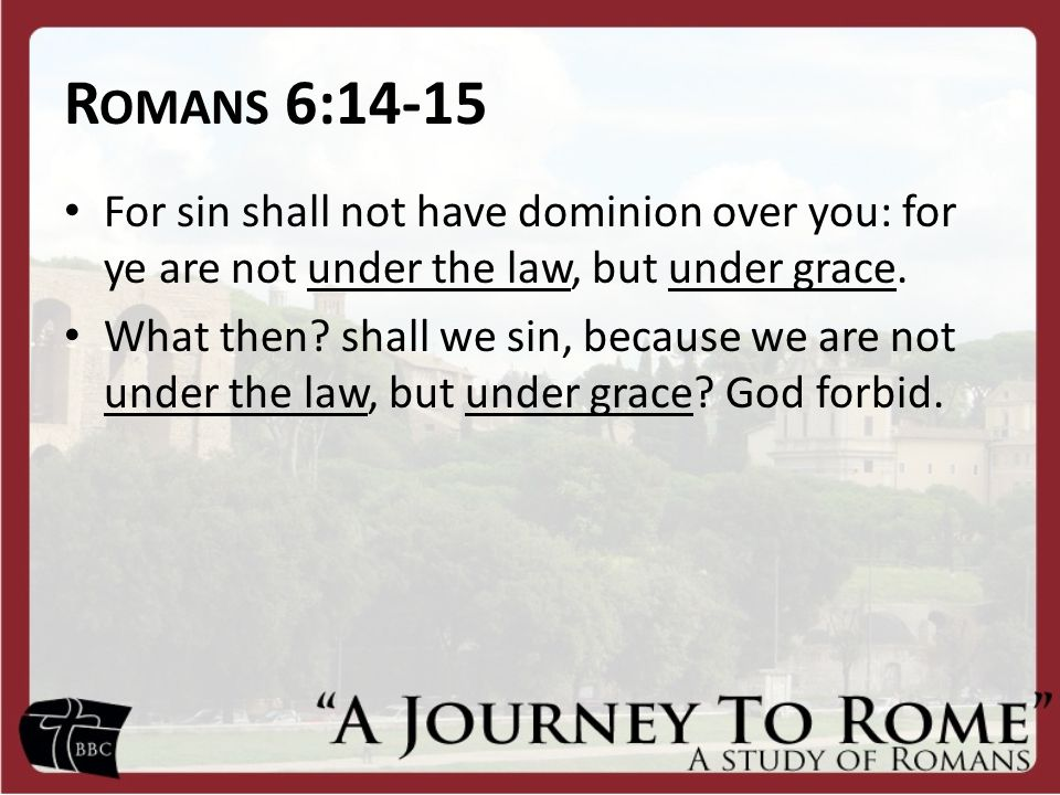R OMANS 6:14-15 For sin shall not have dominion over you: for ye are not under the law, but under grace.