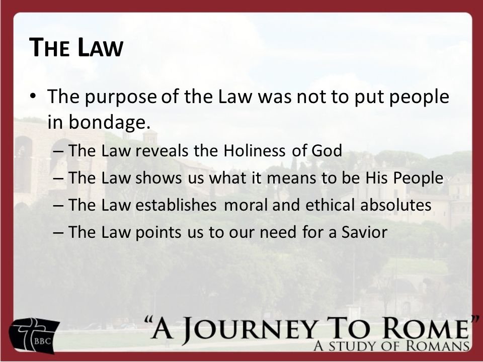T HE L AW The purpose of the Law was not to put people in bondage.