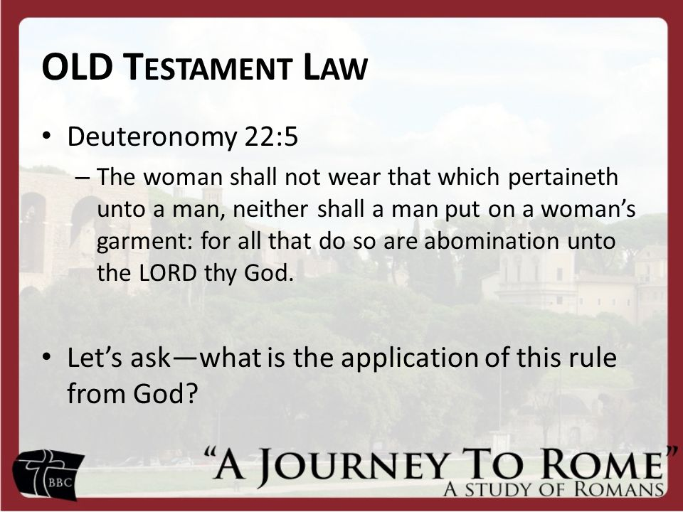 OLD T ESTAMENT L AW Deuteronomy 22:5 – The woman shall not wear that which pertaineth unto a man, neither shall a man put on a woman's garment: for all that do so are abomination unto the LORD thy God.