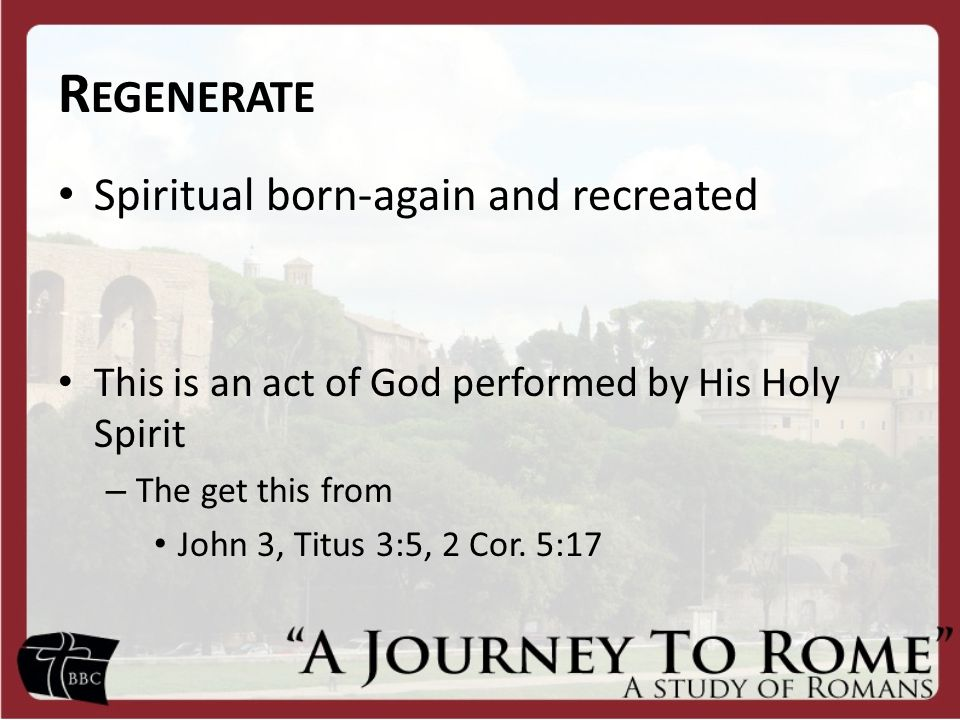 R EGENERATE Spiritual born-again and recreated This is an act of God performed by His Holy Spirit – The get this from John 3, Titus 3:5, 2 Cor.