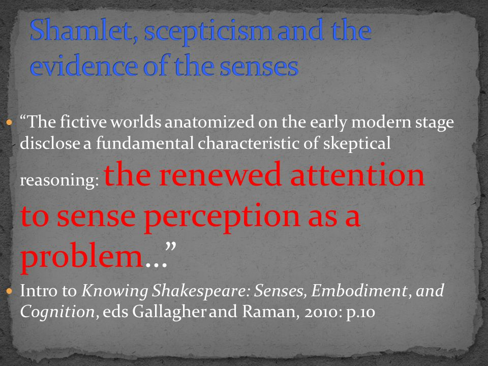 The fictive worlds anatomized on the early modern stage disclose a fundamental characteristic of skeptical reasoning: the renewed attention to sense perception as a problem… Intro to Knowing Shakespeare: Senses, Embodiment, and Cognition, eds Gallagher and Raman, 2010: p.10