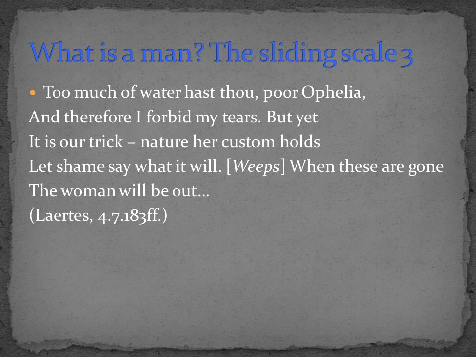 Too much of water hast thou, poor Ophelia, And therefore I forbid my tears. But yet It is our trick – nature her custom holds Let shame say what it wi