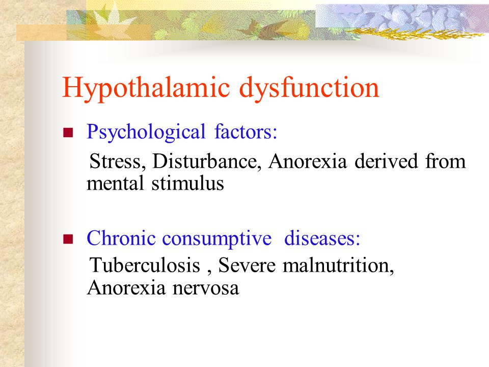 Hypothalamic dysfunction Psychological factors: Stress, Disturbance, Anorexia derived from mental stimulus Chronic consumptive diseases: Tuberculosis, Severe malnutrition, Anorexia nervosa