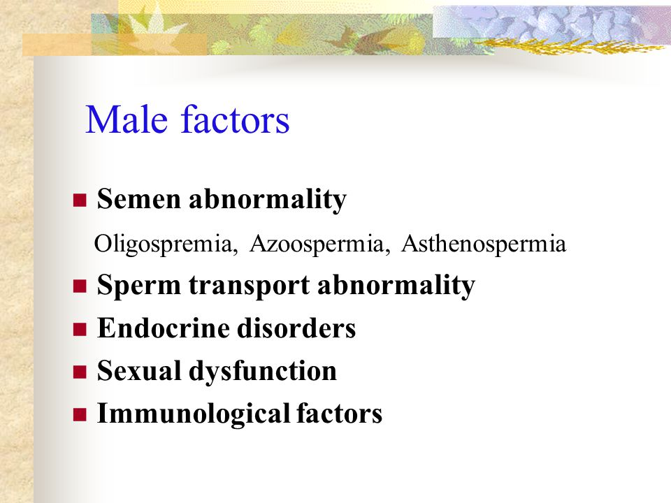 Male factors Semen abnormality Oligospremia, Azoospermia, Asthenospermia Sperm transport abnormality Endocrine disorders Sexual dysfunction Immunological factors