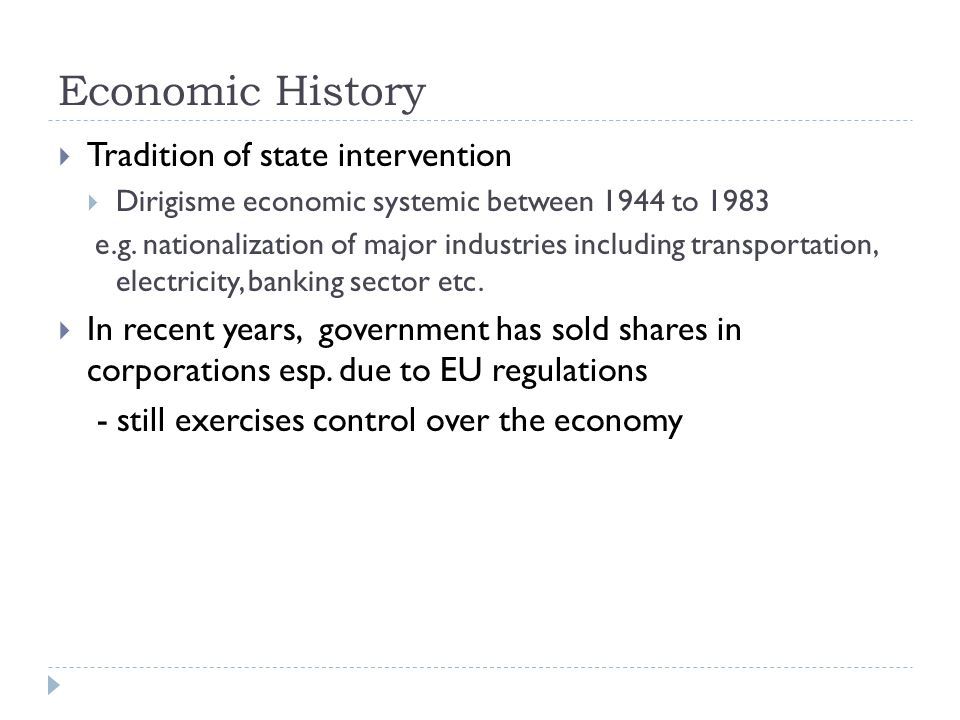 Economic History  Tradition of state intervention  Dirigisme economic systemic between 1944 to 1983 e.g. nationalization of major industries includi