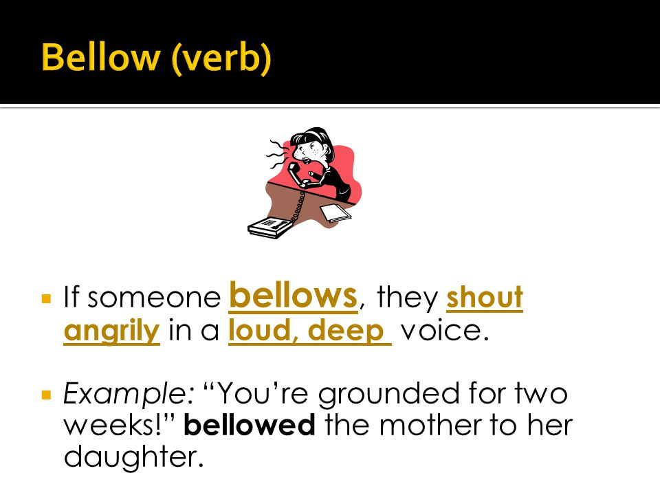  If someone bellows, they shout angrily in a loud, deep voice.