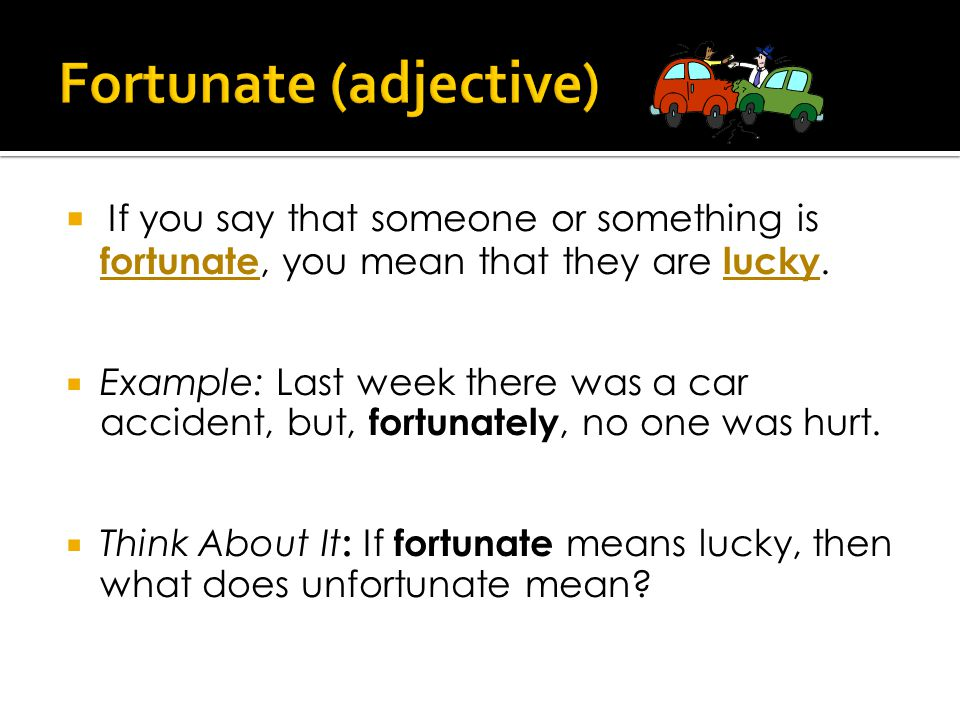  If you say that someone or something is fortunate, you mean that they are lucky.