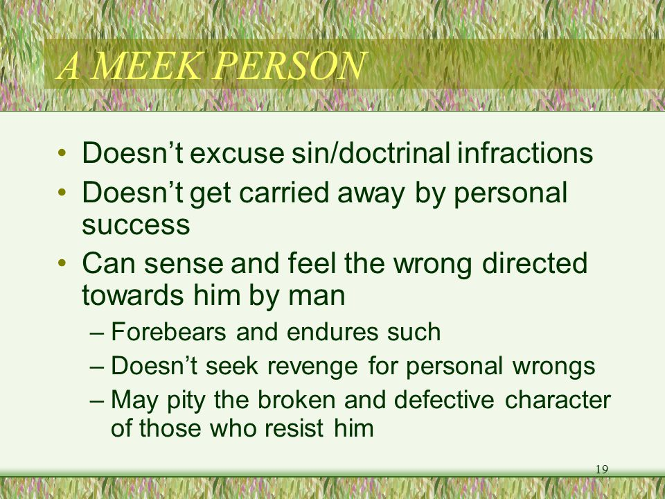 A MEEK PERSON Doesn't excuse sin/doctrinal infractions Doesn't get carried away by personal success Can sense and feel the wrong directed towards him by man –Forebears and endures such –Doesn't seek revenge for personal wrongs –May pity the broken and defective character of those who resist him 19