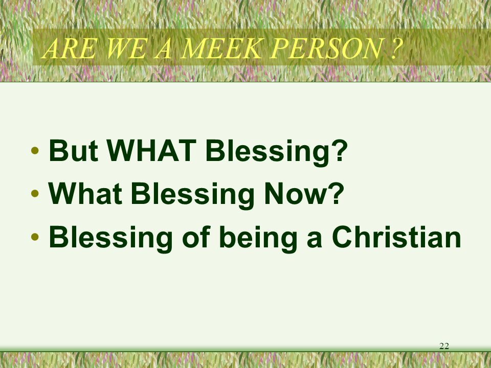 ARE WE A MEEK PERSON But WHAT Blessing What Blessing Now Blessing of being a Christian 22