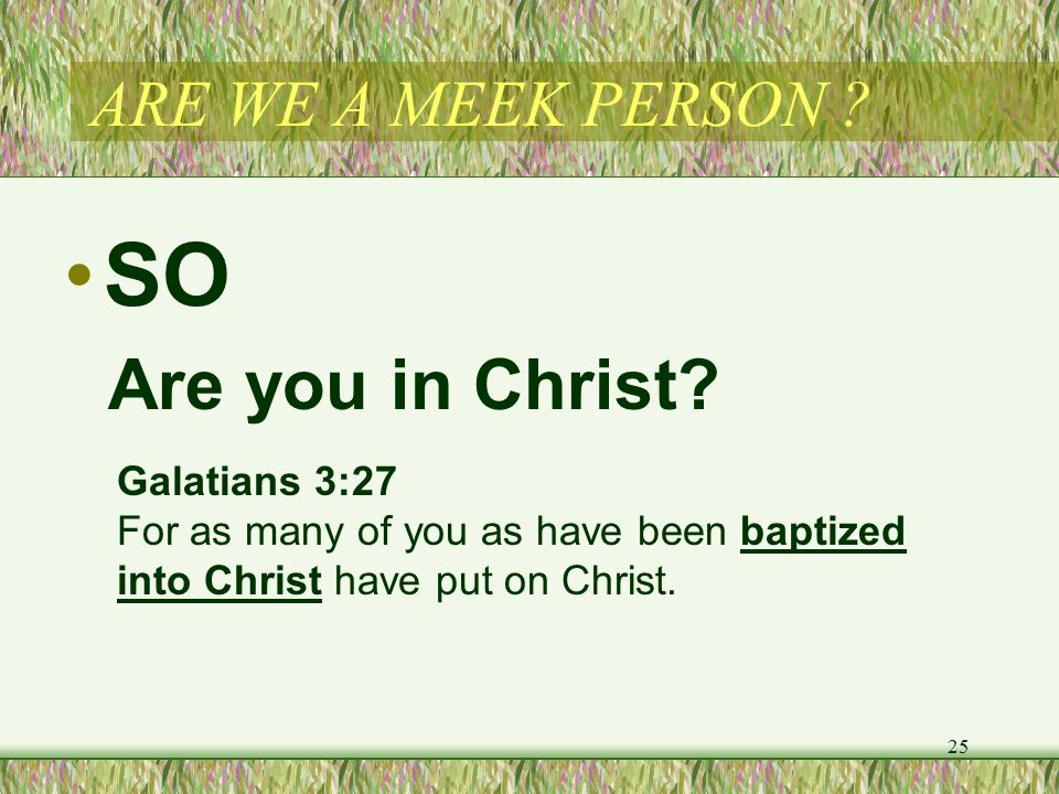ARE WE A MEEK PERSON . SO 25 Are you in Christ.