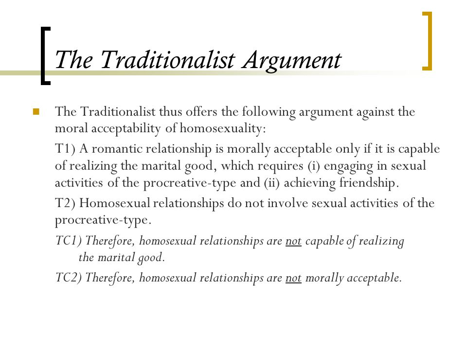 The Traditionalist Argument The Traditionalist thus offers the following argument against the moral acceptability of homosexuality: T1) A romantic relationship is morally acceptable only if it is capable of realizing the marital good, which requires (i) engaging in sexual activities of the procreative-type and (ii) achieving friendship.