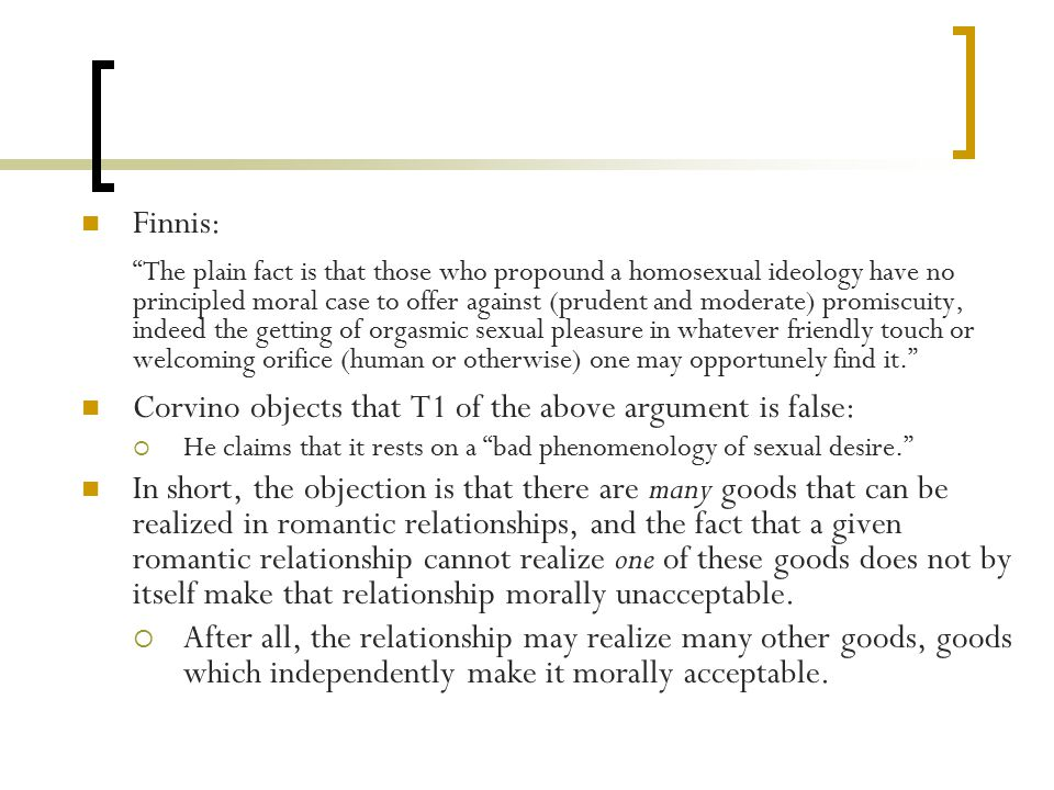 Finnis: The plain fact is that those who propound a homosexual ideology have no principled moral case to offer against (prudent and moderate) promiscuity, indeed the getting of orgasmic sexual pleasure in whatever friendly touch or welcoming orifice (human or otherwise) one may opportunely find it. Corvino objects that T1 of the above argument is false:  He claims that it rests on a bad phenomenology of sexual desire. In short, the objection is that there are many goods that can be realized in romantic relationships, and the fact that a given romantic relationship cannot realize one of these goods does not by itself make that relationship morally unacceptable.