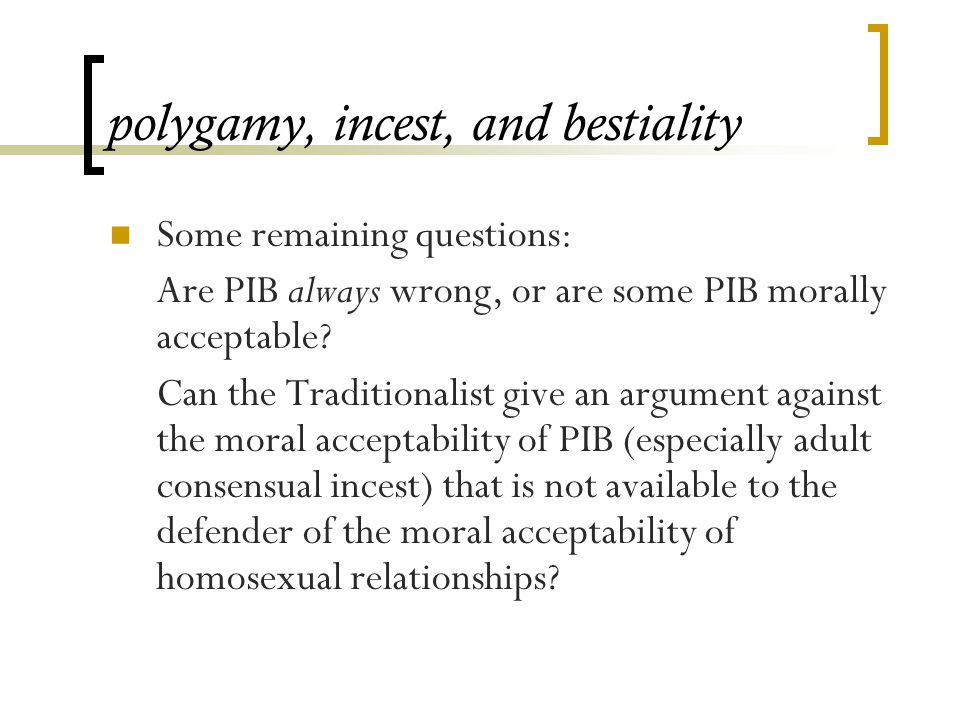polygamy, incest, and bestiality Some remaining questions: Are PIB always wrong, or are some PIB morally acceptable.