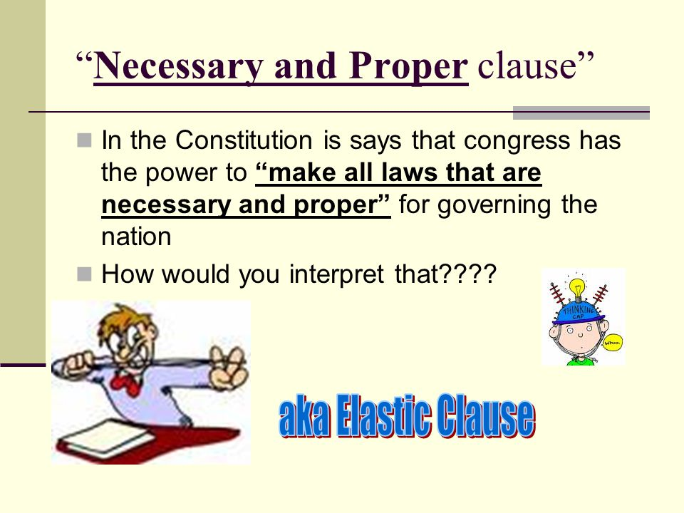 Necessary and Proper clause In the Constitution is says that congress has the power to make all laws that are necessary and proper for governing the nation How would you interpret that????