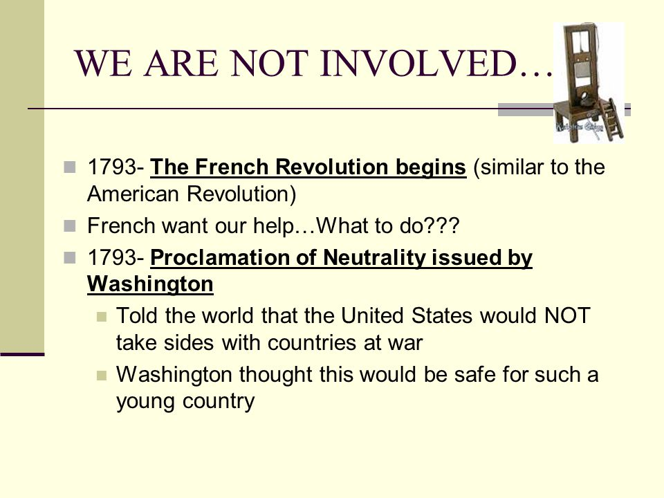 WE ARE NOT INVOLVED… 1793- The French Revolution begins (similar to the American Revolution) French want our help…What to do??.