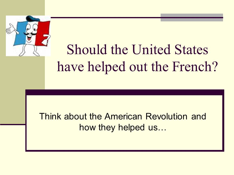 Should the United States have helped out the French.