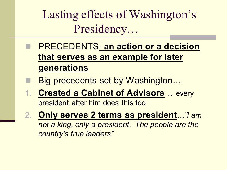 Lasting effects of Washington's Presidency… PRECEDENTS- an action or a decision that serves as an example for later generations Big precedents set by Washington… 1.